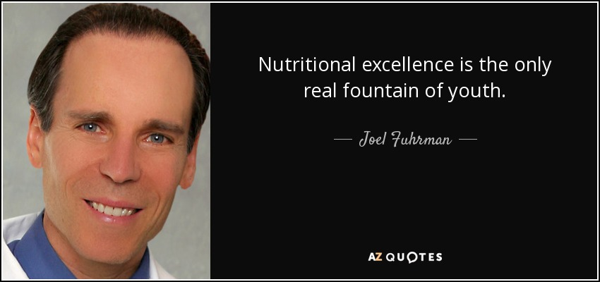 Nutritional excellence is the only real fountain of youth. - Joel Fuhrman