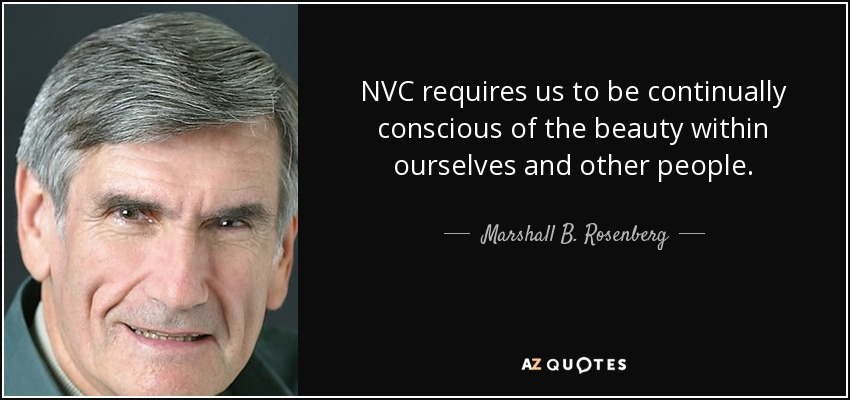 NVC requires us to be continually conscious of the beauty within ourselves and other people. - Marshall B. Rosenberg