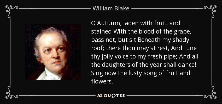 O Autumn, laden with fruit, and stained With the blood of the grape, pass not, but sit Beneath my shady roof; there thou may'st rest, And tune thy jolly voice to my fresh pipe; And all the daughters of the year shall dance! Sing now the lusty song of fruit and flowers. - William Blake