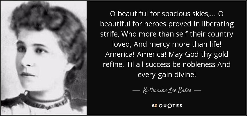 O beautiful for spacious skies, . . . O beautiful for heroes proved In liberating strife, Who more than self their country loved, And mercy more than life! America! America! May God thy gold refine, Til all success be nobleness And every gain divine! - Katharine Lee Bates