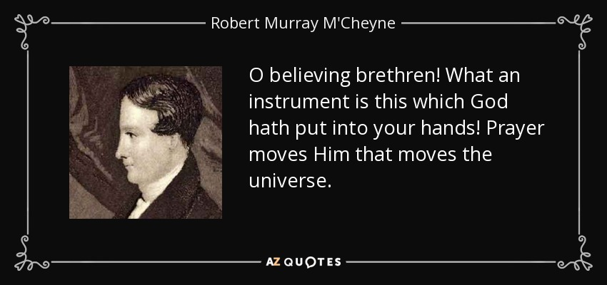 O believing brethren! What an instrument is this which God hath put into your hands! Prayer moves Him that moves the universe. - Robert Murray M'Cheyne