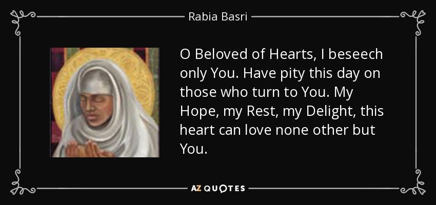 O Beloved of Hearts, I beseech only You. Have pity this day on those who turn to You. My Hope, my Rest, my Delight, this heart can love none other but You. - Rabia Basri