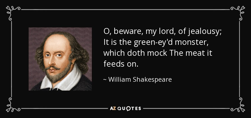 O, beware, my lord, of jealousy; It is the green-ey'd monster, which doth mock The meat it feeds on. - William Shakespeare
