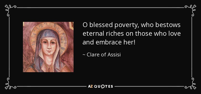 O blessed poverty, who bestows eternal riches on those who love and embrace her! - Clare of Assisi