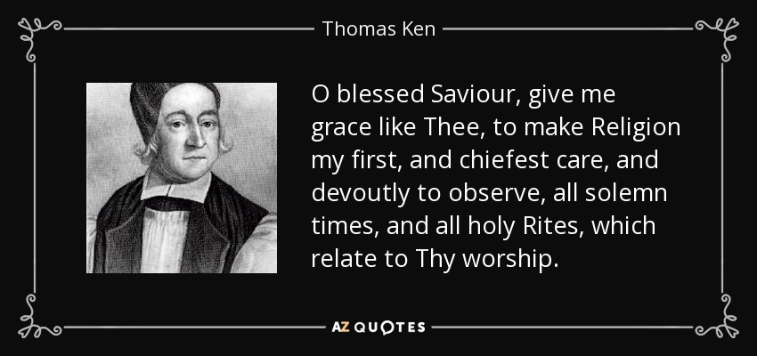 O blessed Saviour, give me grace like Thee, to make Religion my first, and chiefest care, and devoutly to observe, all solemn times, and all holy Rites, which relate to Thy worship. - Thomas Ken