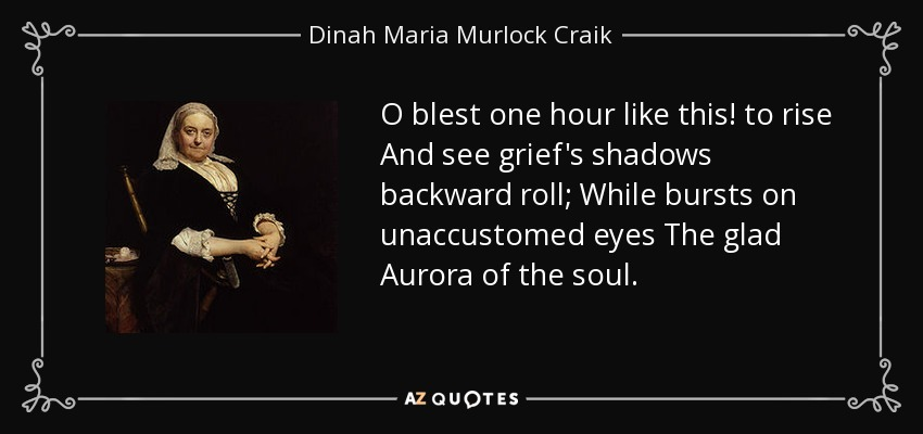 O blest one hour like this! to rise And see grief's shadows backward roll; While bursts on unaccustomed eyes The glad Aurora of the soul. - Dinah Maria Murlock Craik