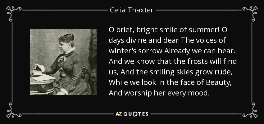 O brief, bright smile of summer! O days divine and dear The voices of winter's sorrow Already we can hear. And we know that the frosts will find us, And the smiling skies grow rude, While we look in the face of Beauty, And worship her every mood. - Celia Thaxter