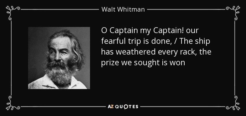 O Captain my Captain! our fearful trip is done, / The ship has weathered every rack, the prize we sought is won - Walt Whitman
