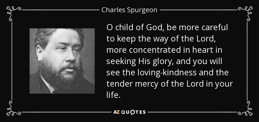 O child of God, be more careful to keep the way of the Lord, more concentrated in heart in seeking His glory, and you will see the loving-kindness and the tender mercy of the Lord in your life. - Charles Spurgeon
