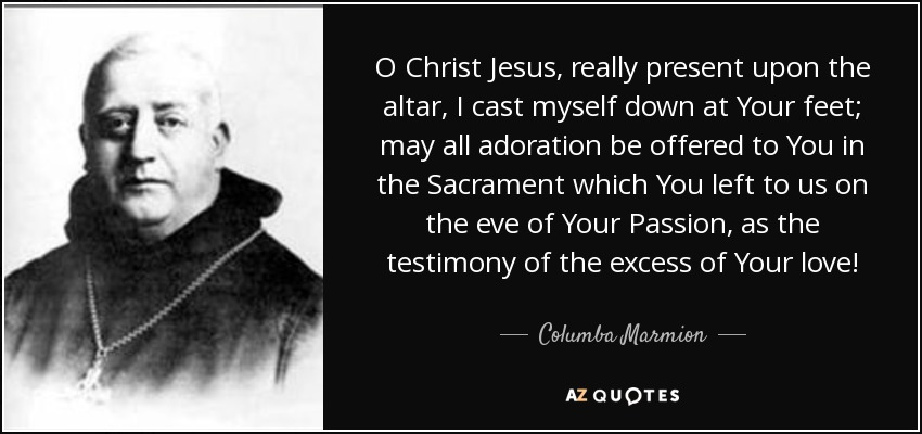 O Christ Jesus, really present upon the altar, I cast myself down at Your feet; may all adoration be offered to You in the Sacrament which You left to us on the eve of Your Passion, as the testimony of the excess of Your love! - Columba Marmion
