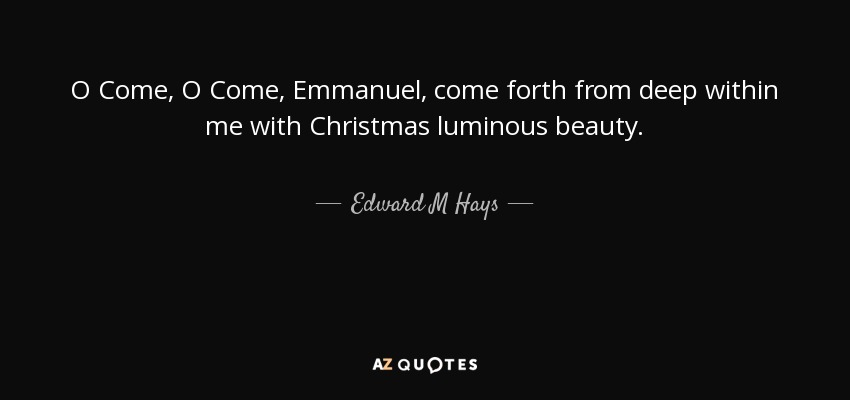O Come, O Come, Emmanuel, come forth from deep within me with Christmas luminous beauty. - Edward M Hays