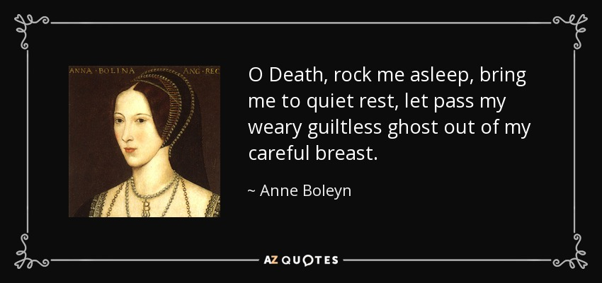 O Death, rock me asleep, bring me to quiet rest, let pass my weary guiltless ghost out of my careful breast. - Anne Boleyn