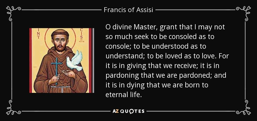 O divine Master, grant that I may not so much seek to be consoled as to console; to be understood as to understand; to be loved as to love. For it is in giving that we receive; it is in pardoning that we are pardoned; and it is in dying that we are born to eternal life. - Francis of Assisi