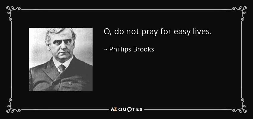 O, do not pray for easy lives. - Phillips Brooks
