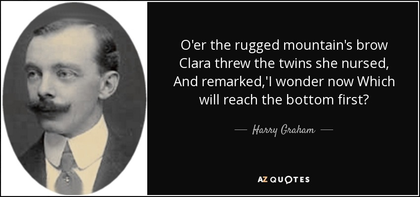 O'er the rugged mountain's brow Clara threw the twins she nursed, And remarked,'I wonder now Which will reach the bottom first? - Harry Graham
