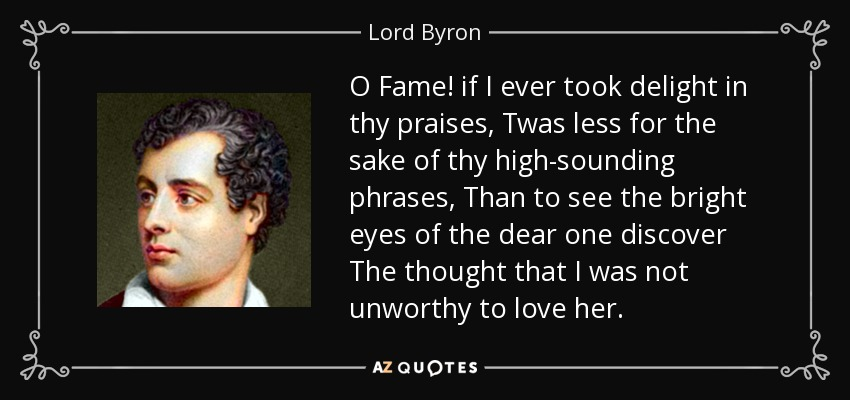 O Fame! if I ever took delight in thy praises, Twas less for the sake of thy high-sounding phrases, Than to see the bright eyes of the dear one discover The thought that I was not unworthy to love her. - Lord Byron