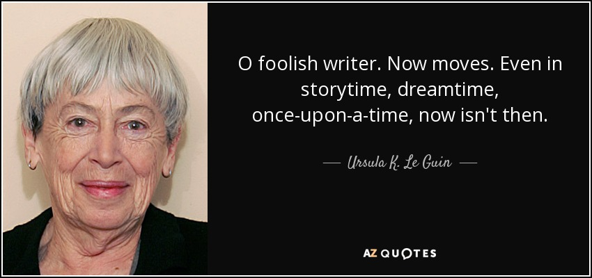 O foolish writer. Now moves. Even in storytime, dreamtime, once-upon-a-time, now isn't then. - Ursula K. Le Guin