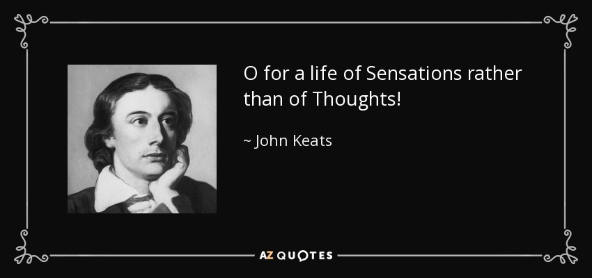 O for a life of Sensations rather than of Thoughts! - John Keats