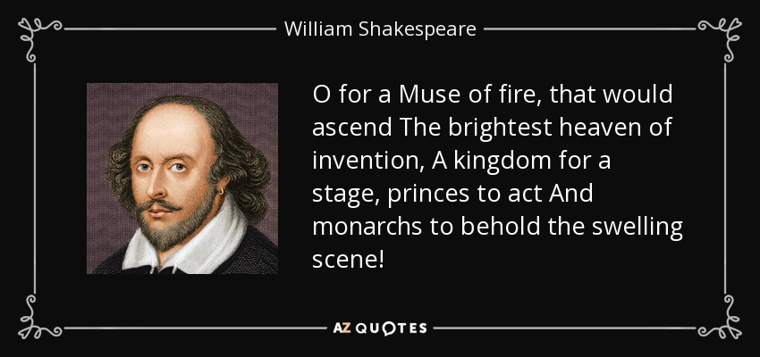 O for a Muse of fire, that would ascend The brightest heaven of invention, A kingdom for a stage, princes to act And monarchs to behold the swelling scene! - William Shakespeare