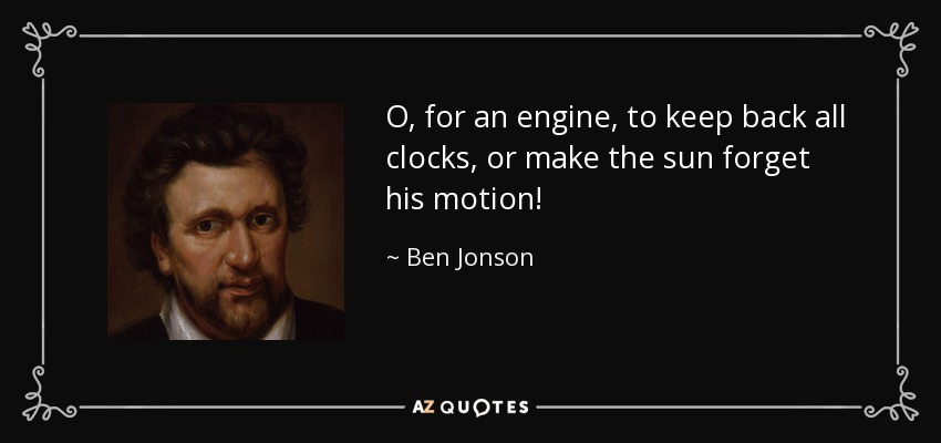 O, for an engine, to keep back all clocks, or make the sun forget his motion! - Ben Jonson