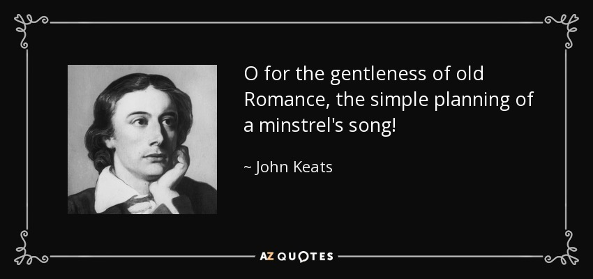 O for the gentleness of old Romance, the simple planning of a minstrel's song! - John Keats