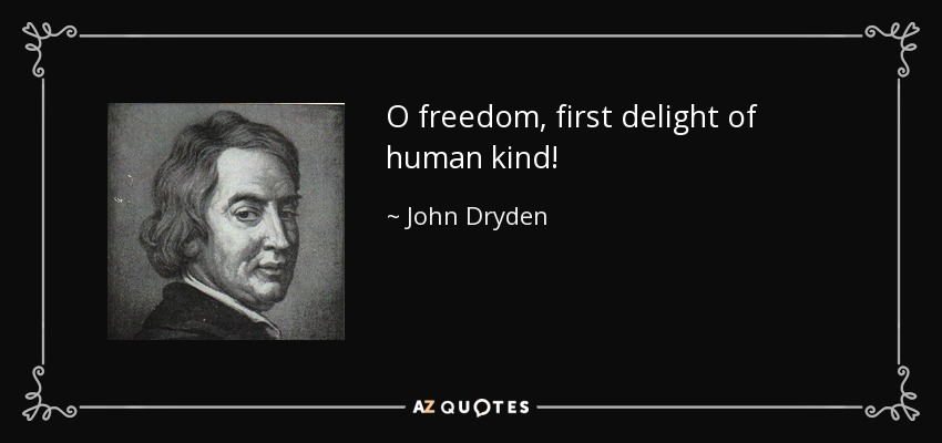 O freedom, first delight of human kind! - John Dryden