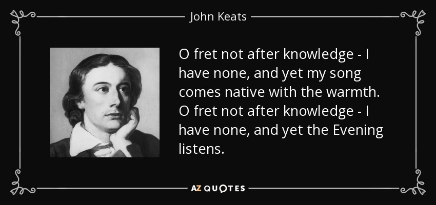 O fret not after knowledge - I have none, and yet my song comes native with the warmth. O fret not after knowledge - I have none, and yet the Evening listens. - John Keats