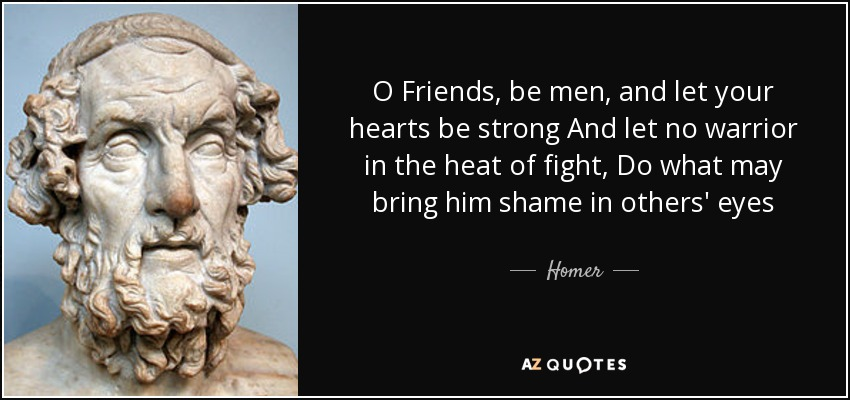 O Friends, be men, and let your hearts be strong And let no warrior in the heat of fight, Do what may bring him shame in others' eyes - Homer