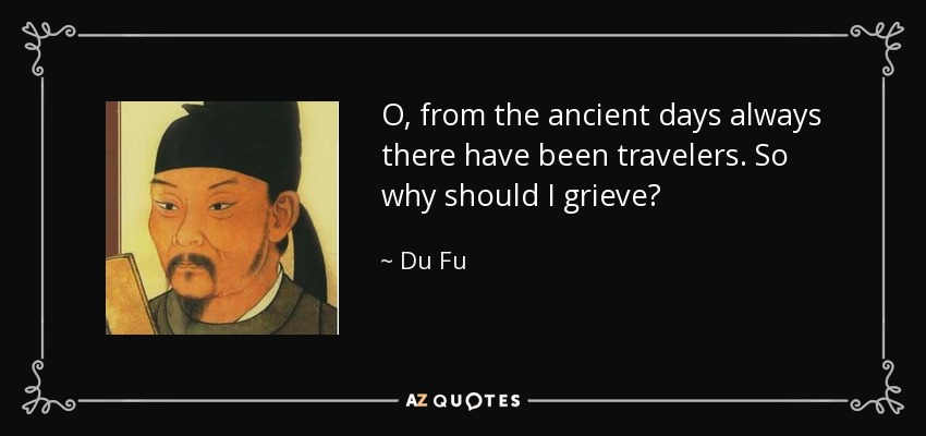 O, from the ancient days always there have been travelers. So why should I grieve? - Du Fu