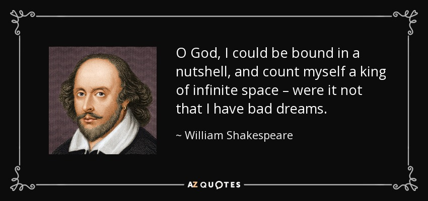 O God, I could be bound in a nutshell, and count myself a king of infinite space – were it not that I have bad dreams. - William Shakespeare