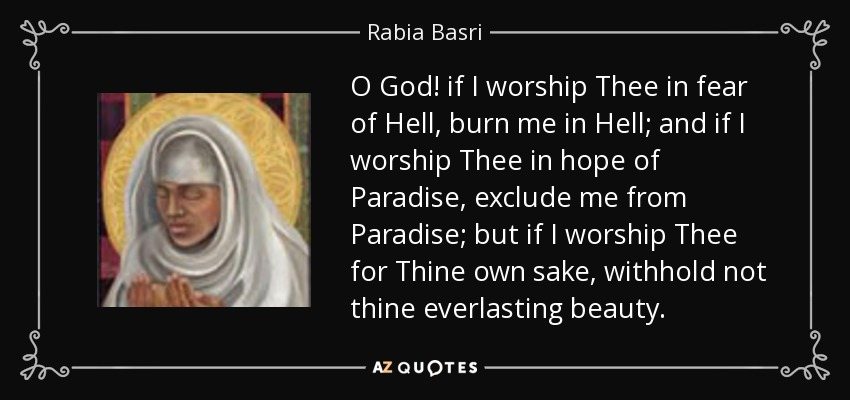 O God! if I worship Thee in fear of Hell, burn me in Hell; and if I worship Thee in hope of Paradise, exclude me from Paradise; but if I worship Thee for Thine own sake, withhold not thine everlasting beauty. - Rabia Basri