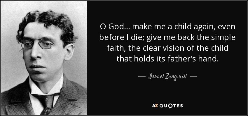 Israel Zangwill Quote: O God... Make Me A Child Again