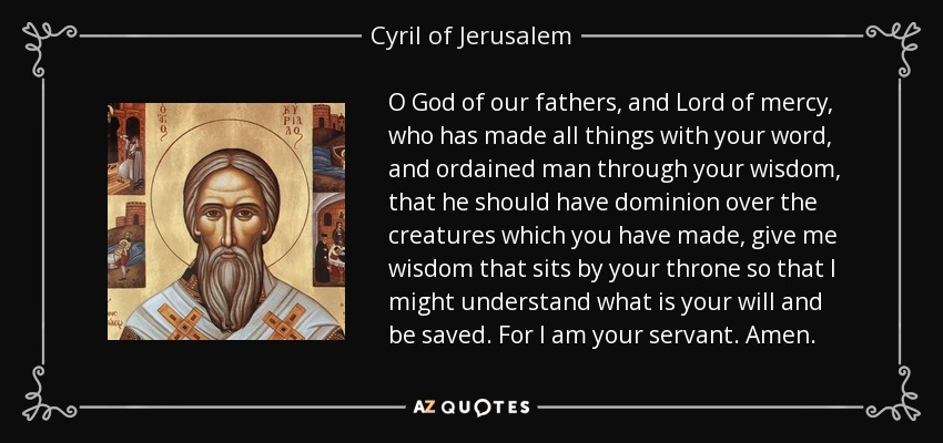 O God of our fathers, and Lord of mercy, who has made all things with your word, and ordained man through your wisdom, that he should have dominion over the creatures which you have made, give me wisdom that sits by your throne so that I might understand what is your will and be saved. For I am your servant. Amen. - Cyril of Jerusalem