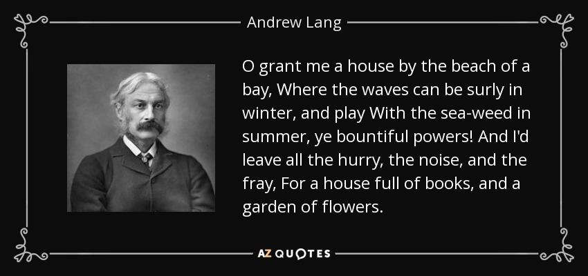 O grant me a house by the beach of a bay, Where the waves can be surly in winter, and play With the sea-weed in summer, ye bountiful powers! And I'd leave all the hurry, the noise, and the fray, For a house full of books, and a garden of flowers. - Andrew Lang