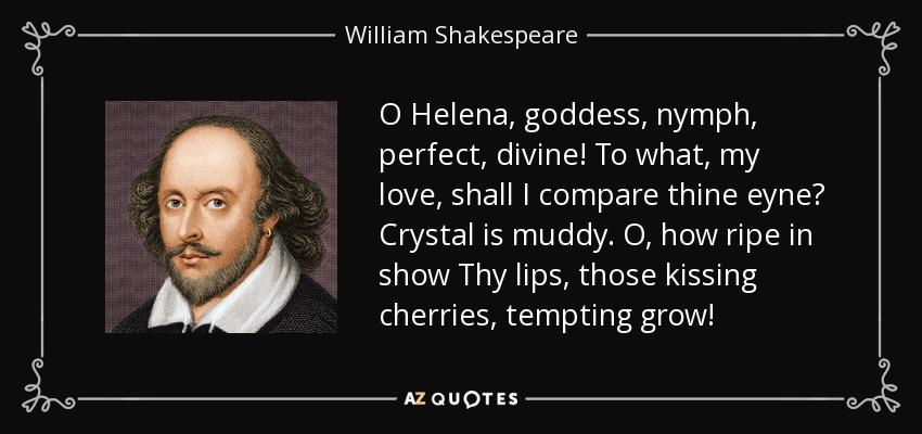 O Helena, goddess, nymph, perfect, divine! To what, my love, shall I compare thine eyne? Crystal is muddy. O, how ripe in show Thy lips, those kissing cherries, tempting grow! - William Shakespeare