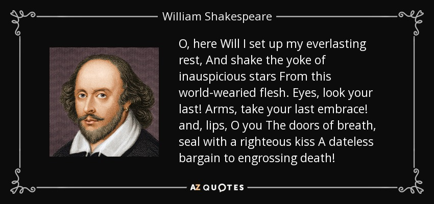 O, here Will I set up my everlasting rest, And shake the yoke of inauspicious stars From this world-wearied flesh. Eyes, look your last! Arms, take your last embrace! and, lips, O you The doors of breath, seal with a righteous kiss A dateless bargain to engrossing death! - William Shakespeare