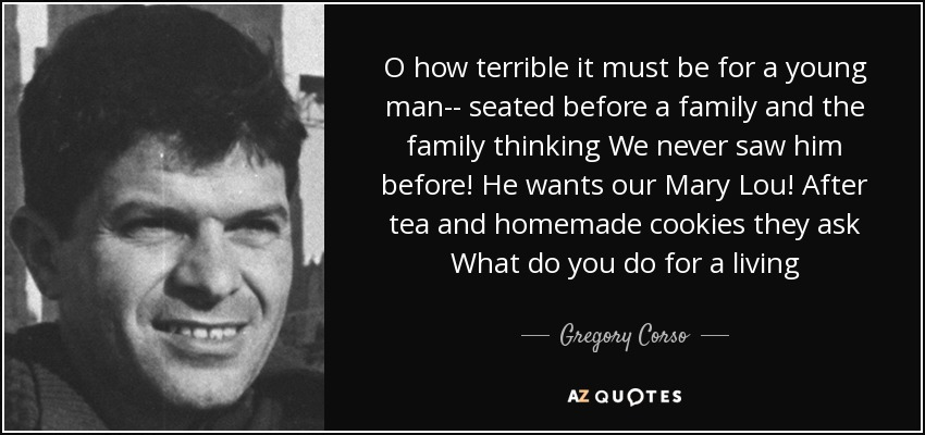 O how terrible it must be for a young man-- seated before a family and the family thinking We never saw him before! He wants our Mary Lou! After tea and homemade cookies they ask What do you do for a living - Gregory Corso