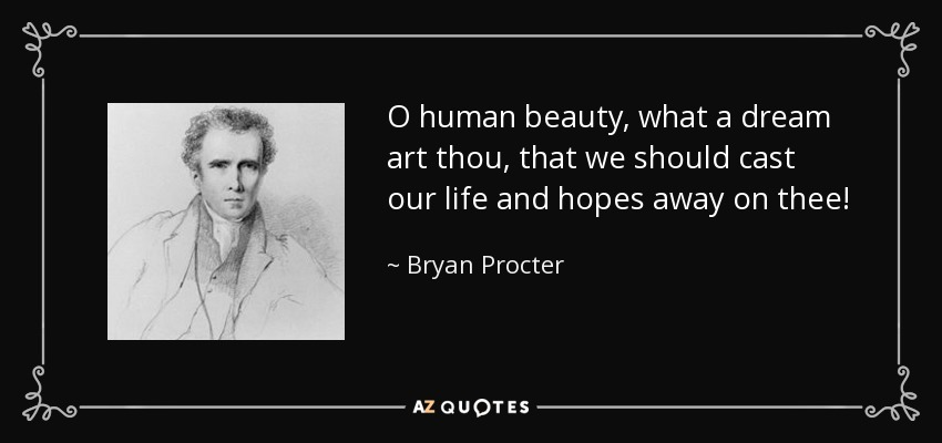 O human beauty, what a dream art thou, that we should cast our life and hopes away on thee! - Bryan Procter