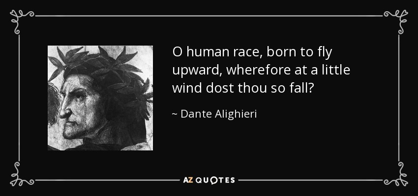 O human race, born to fly upward, wherefore at a little wind dost thou so fall? - Dante Alighieri
