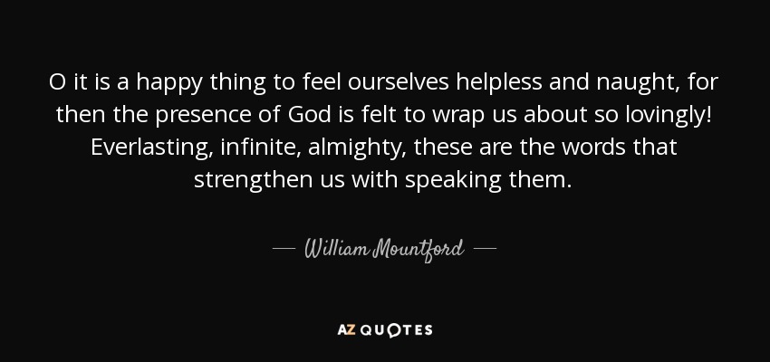 O it is a happy thing to feel ourselves helpless and naught, for then the presence of God is felt to wrap us about so lovingly! Everlasting, infinite, almighty, these are the words that strengthen us with speaking them. - William Mountford