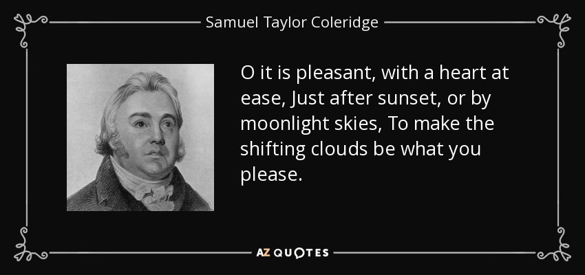 O it is pleasant, with a heart at ease, Just after sunset, or by moonlight skies, To make the shifting clouds be what you please. - Samuel Taylor Coleridge
