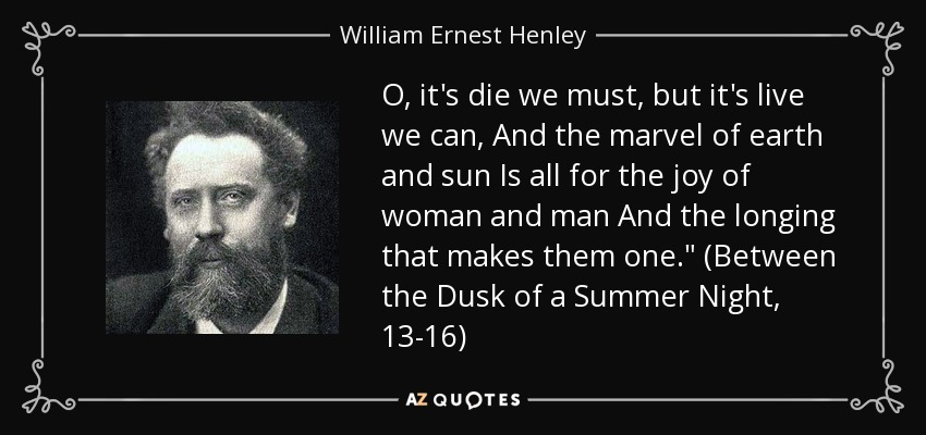 O, it's die we must, but it's live we can, And the marvel of earth and sun Is all for the joy of woman and man And the longing that makes them one.