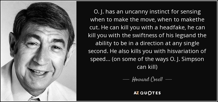 O. J. has an uncanny instinct for sensing when to make the move, when to makethe cut. He can kill you with a headfake, he can kill you with the swiftness of his legsand the ability to be in a direction at any single second. He also kills you with hisvariation of speed... (on some of the ways O. J. Simpson can kill) - Howard Cosell