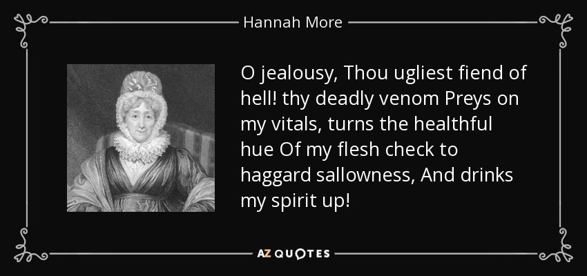 O jealousy, Thou ugliest fiend of hell! thy deadly venom Preys on my vitals, turns the healthful hue Of my flesh check to haggard sallowness, And drinks my spirit up! - Hannah More