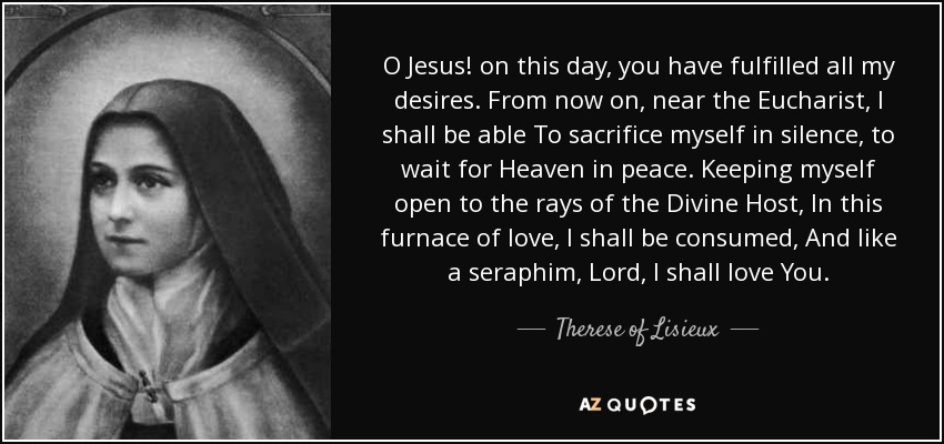 O Jesus! on this day, you have fulfilled all my desires. From now on, near the Eucharist, I shall be able To sacrifice myself in silence, to wait for Heaven in peace. Keeping myself open to the rays of the Divine Host, In this furnace of love, I shall be consumed, And like a seraphim, Lord, I shall love You. - Therese of Lisieux