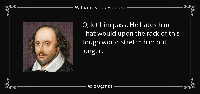 O, let him pass. He hates him That would upon the rack of this tough world Stretch him out longer. - William Shakespeare