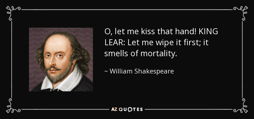 O, let me kiss that hand! KING LEAR: Let me wipe it first; it smells of mortality. - William Shakespeare