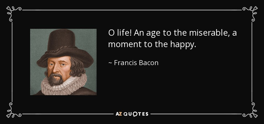 O life! An age to the miserable, a moment to the happy. - Francis Bacon