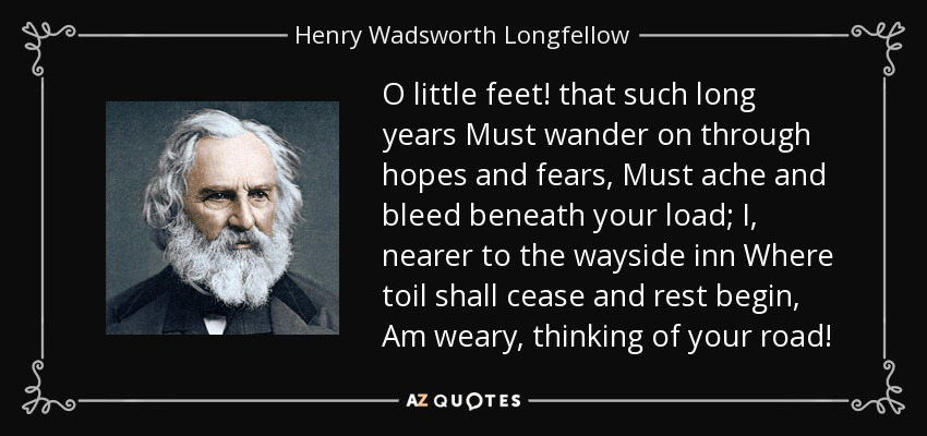 O little feet! that such long years Must wander on through hopes and fears, Must ache and bleed beneath your load; I, nearer to the wayside inn Where toil shall cease and rest begin, Am weary, thinking of your road! - Henry Wadsworth Longfellow