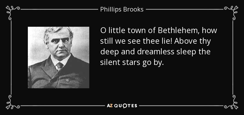 O little town of Bethlehem, how still we see thee lie! Above thy deep and dreamless sleep the silent stars go by. - Phillips Brooks